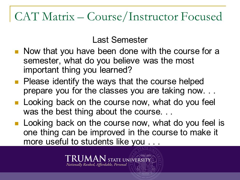 CAT Matrix – Course/Instructor Focused Last Semester Now that you have been done with the course for a semester, what do you believe was the most impo