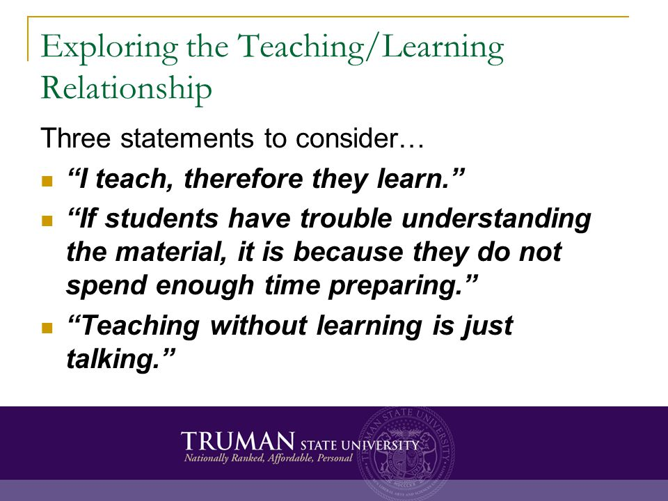 Exploring the Teaching/Learning Relationship Three statements to consider… I teach, therefore they learn.