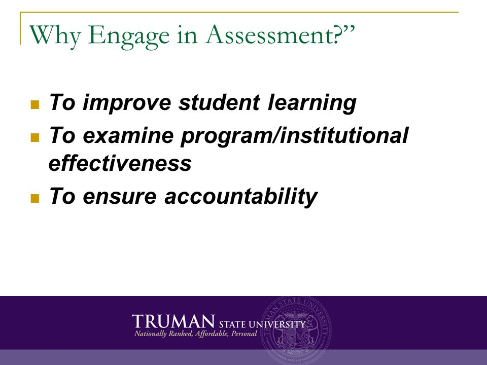 Why Engage in Assessment? To improve student learning To examine program/institutional effectiveness To ensure accountability