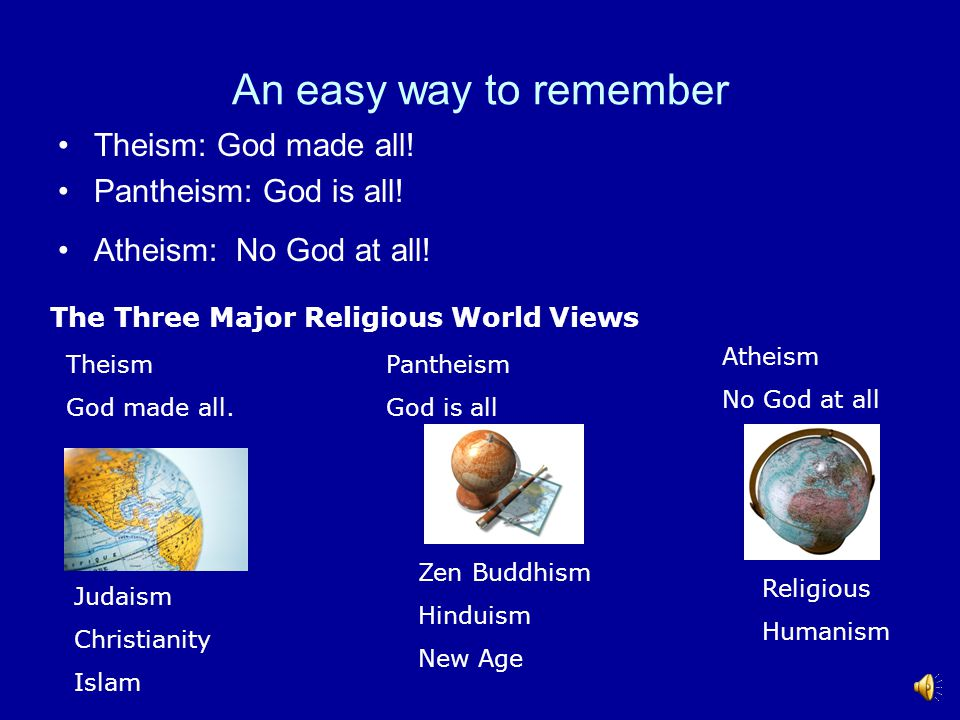An easy way to remember Theism: God made all.Pantheism: God is all.