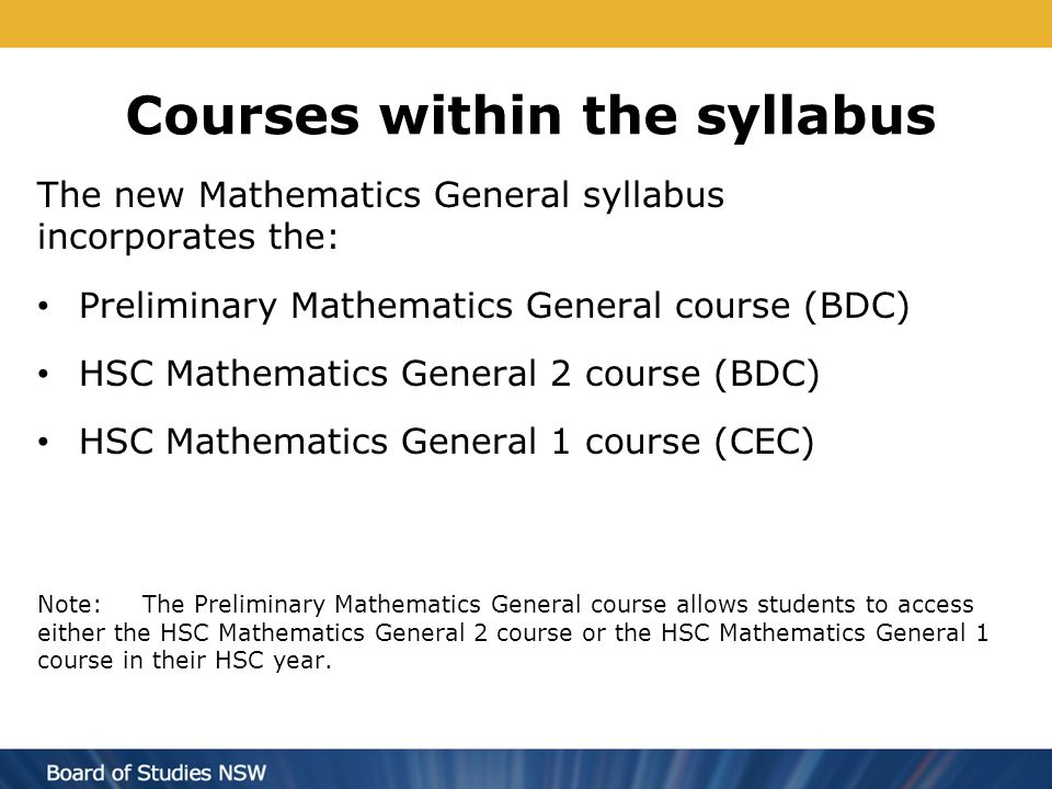 Courses within the syllabus The new Mathematics General syllabus incorporates the: Preliminary Mathematics General course (BDC) HSC Mathematics Genera