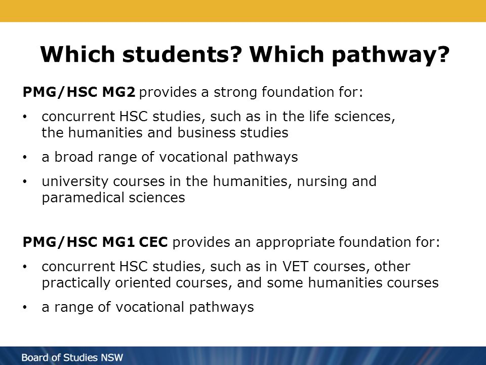 Which students? Which pathway? PMG/HSC MG2 provides a strong foundation for: concurrent HSC studies, such as in the life sciences, the humanities and