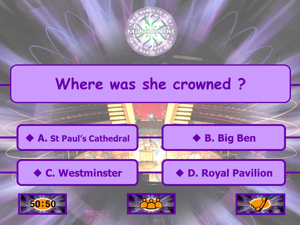 A. St Pauls Cathedral C. Westminster B. Big Ben D. Royal Pavilion Where was she crowned ?
