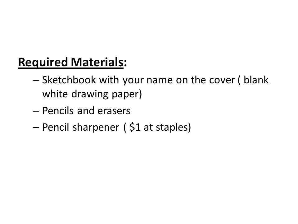 Required Materials: – Sketchbook with your name on the cover ( blank white drawing paper) – Pencils and erasers – Pencil sharpener ( $1 at staples)
