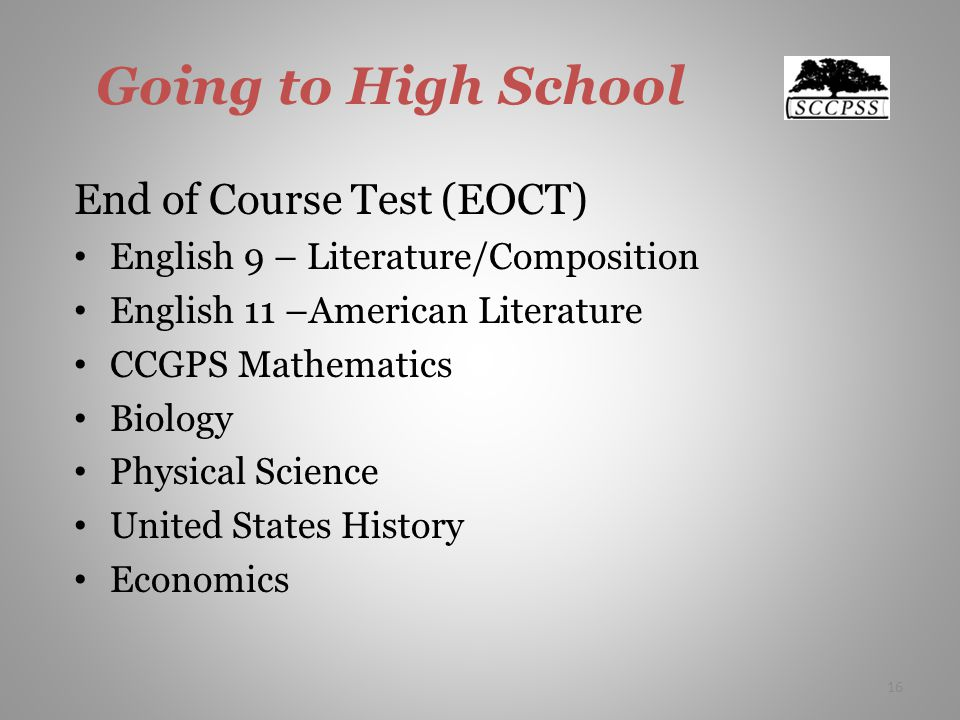 Going to High School End of Course Test (EOCT) English 9 – Literature/Composition English 11 –American Literature CCGPS Mathematics Biology Physical Science United States History Economics 16