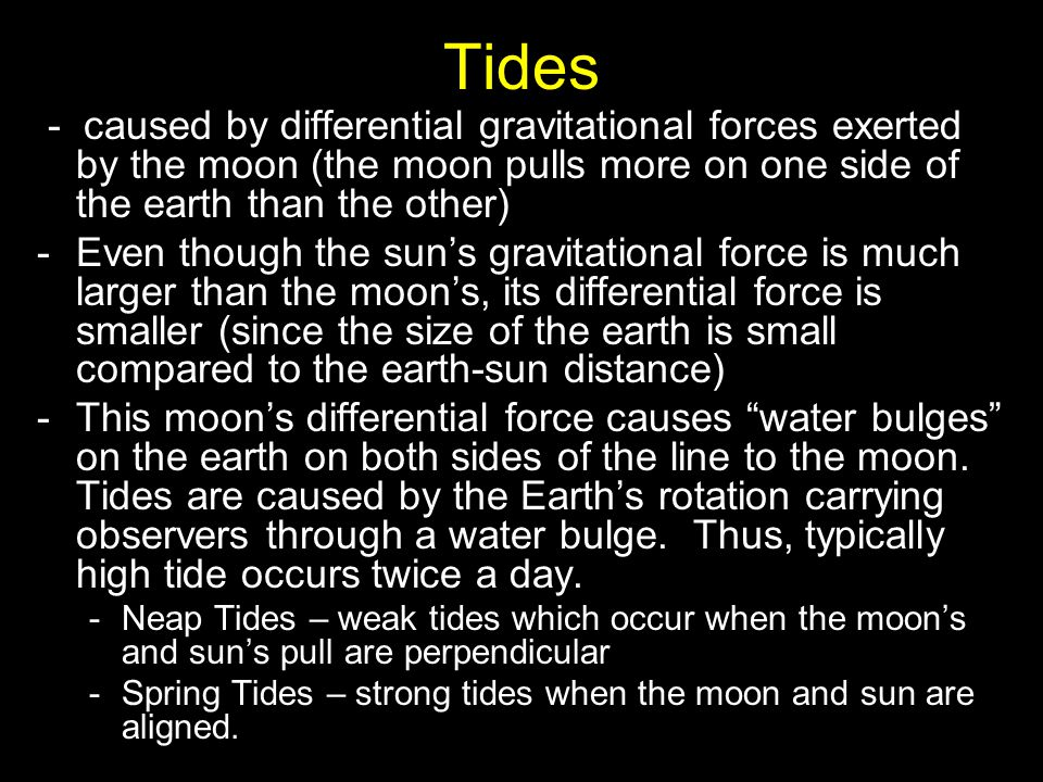 Tides - caused by differential gravitational forces exerted by the moon (the moon pulls more on one side of the earth than the other) -Even though the