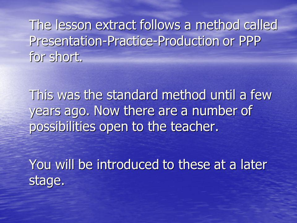 The lesson extract follows a method called Presentation-Practice-Production or PPP for short. This was the standard method until a few years ago. Now