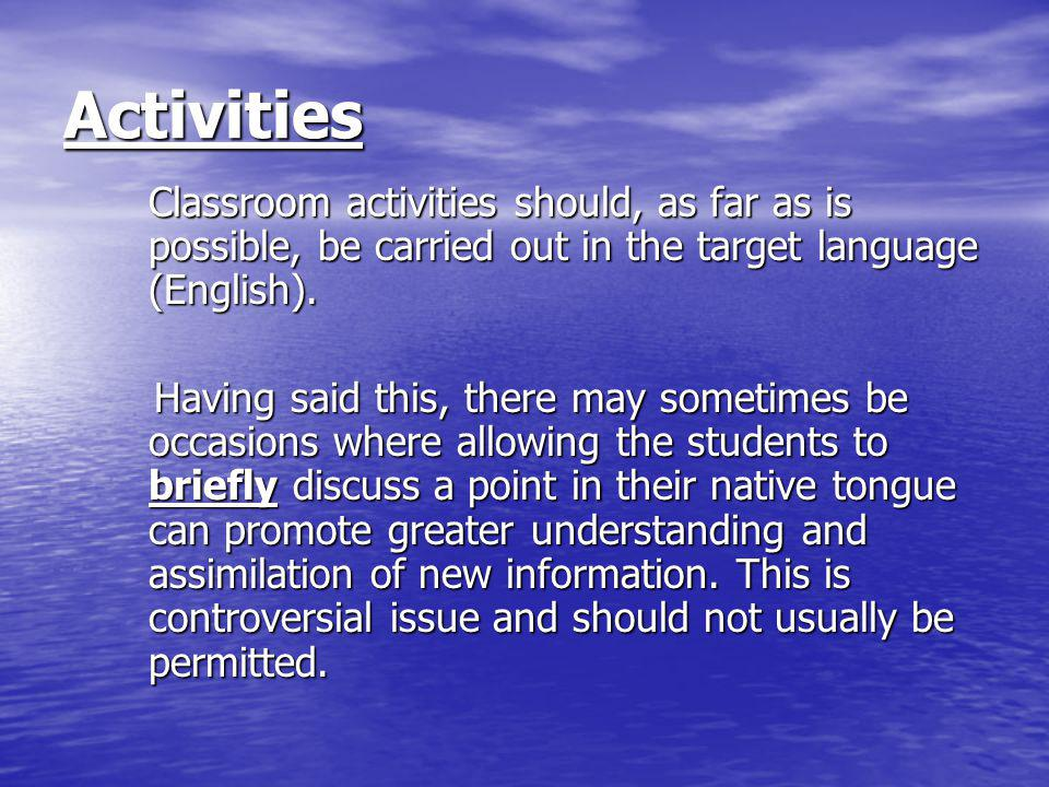 Activities Classroom activities should, as far as is possible, be carried out in the target language (English). Having said this, there may sometimes