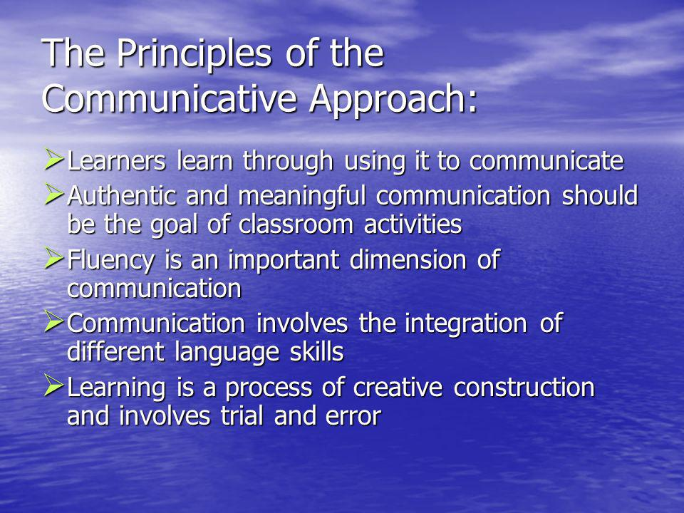 The Principles of the Communicative Approach: Learners learn through using it to communicate Learners learn through using it to communicate Authentic