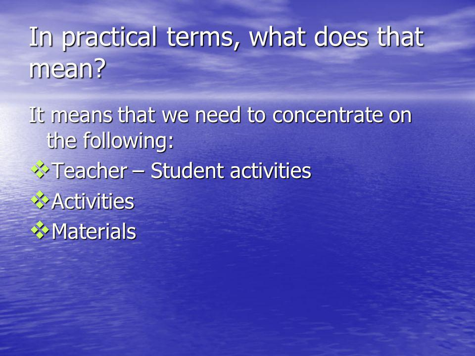 In practical terms, what does that mean? It means that we need to concentrate on the following: Teacher – Student activities Teacher – Student activit