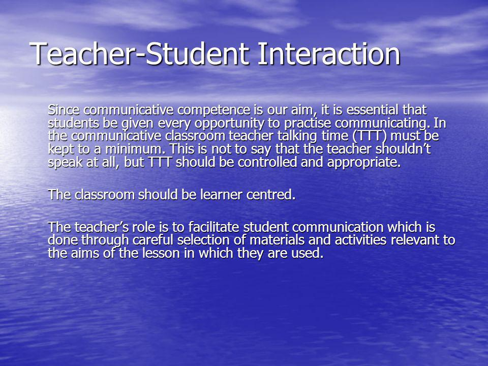 Teacher-Student Interaction Since communicative competence is our aim, it is essential that students be given every opportunity to practise communicat
