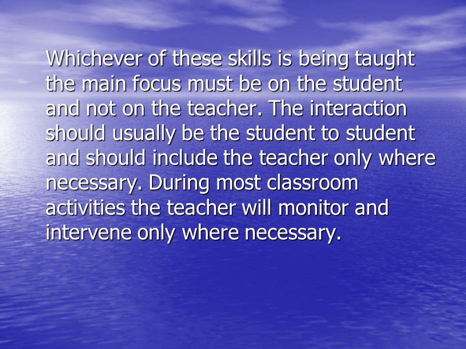 Whichever of these skills is being taught the main focus must be on the student and not on the teacher. The interaction should usually be the student