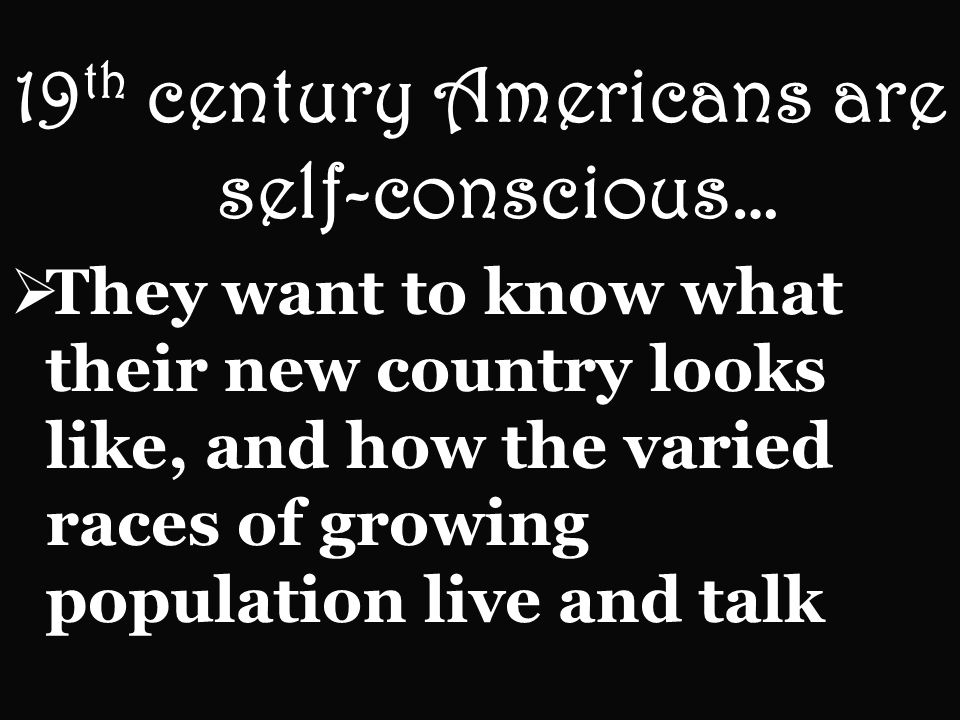 19 th century Americans are self-conscious… They want to know what their new country looks like, and how the varied races of growing population live and talk