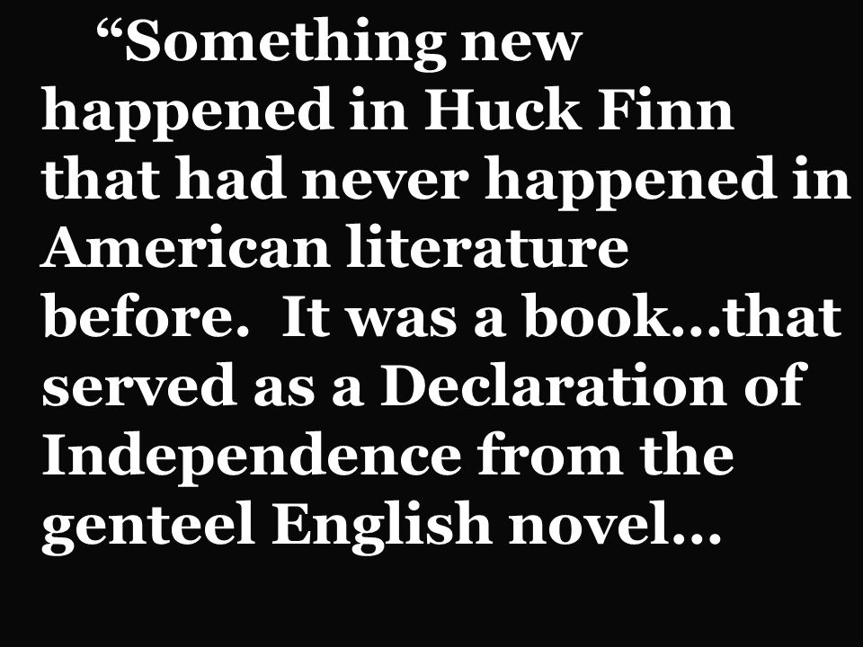 Something new happened in Huck Finn that had never happened in American literature before.