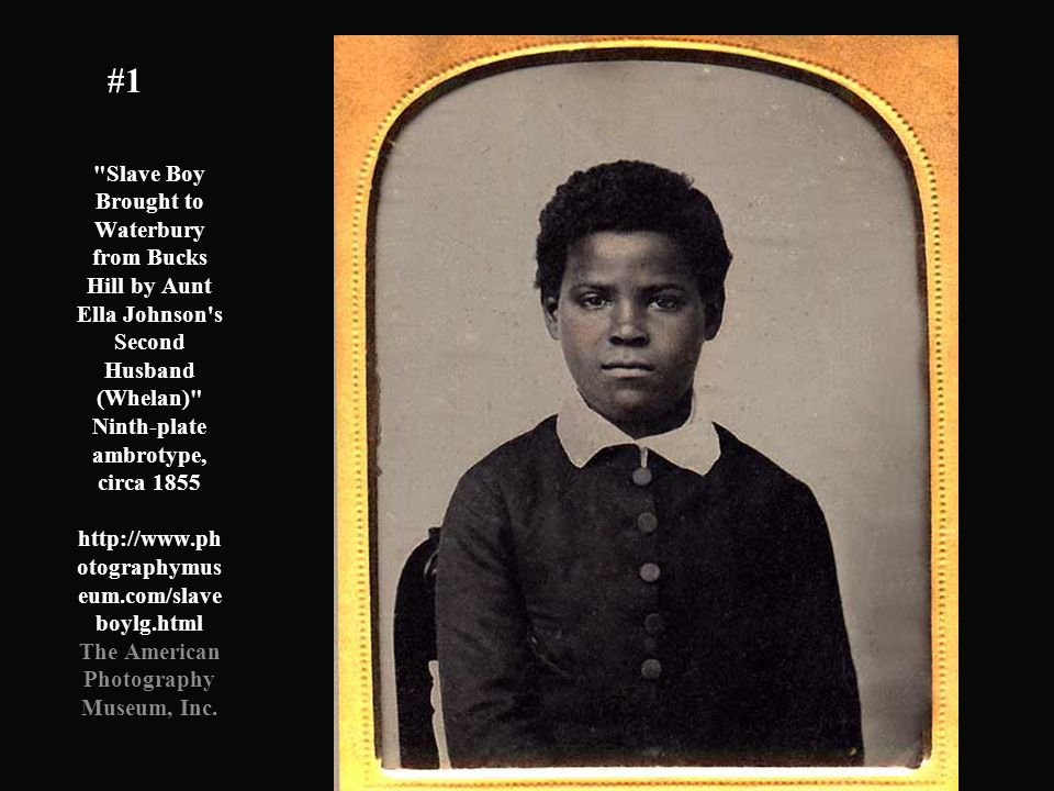 Slave Boy Brought to Waterbury from Bucks Hill by Aunt Ella Johnson s Second Husband (Whelan) Ninth-plate ambrotype, circa 1855 http://www.ph otographymus eum.com/slave boylg.html The American Photography Museum, Inc.