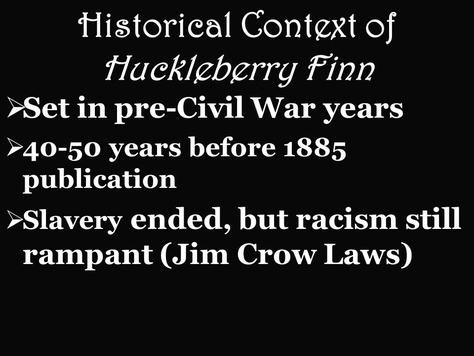 Historical Context of Huckleberry Finn Set in pre-Civil War years 40-50 years before 1885 publication Slavery ended, but racism still rampant (Jim Crow Laws)