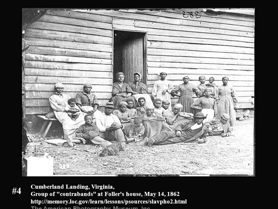 Cumberland Landing, Virginia, Group of contrabands at Foller s house, May 14, 1862 http://memory.loc.gov/learn/lessons/psources/slavpho2.html The American Photography Museum, Inc.