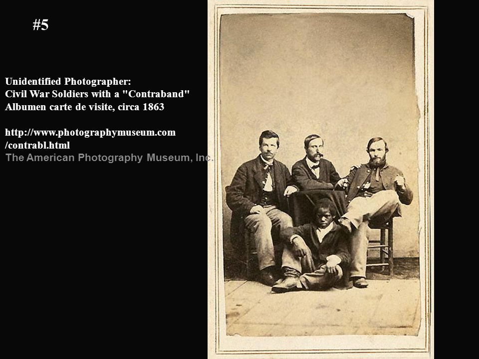 Unidentified Photographer: Civil War Soldiers with a Contraband Albumen carte de visite, circa 1863 http://www.photographymuseum.com /contrabl.html The American Photography Museum, Inc.