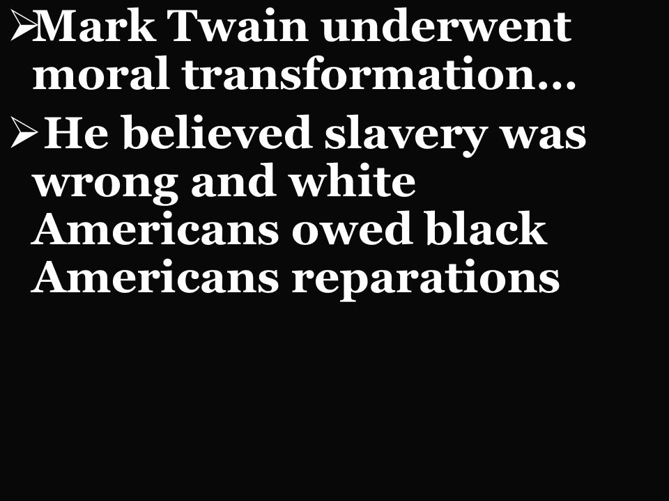 Mark Twain underwent moral transformation… He believed slavery was wrong and white Americans owed black Americans reparations