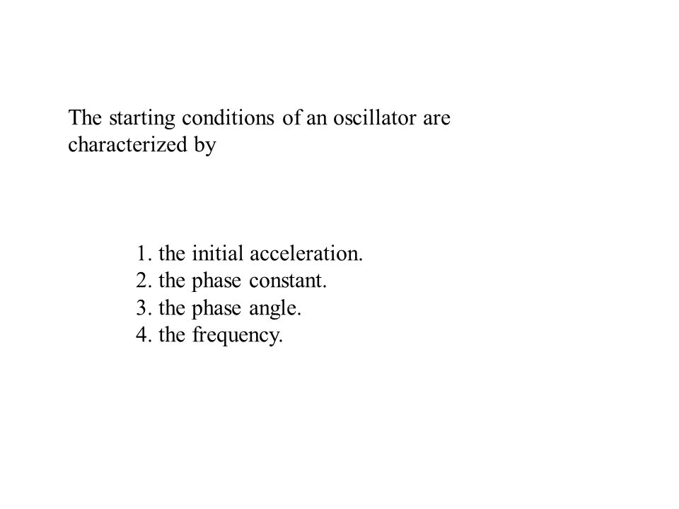 The starting conditions of an oscillator are characterized by 1. the initial acceleration. 2. the phase constant. 3. the phase angle. 4. the frequency