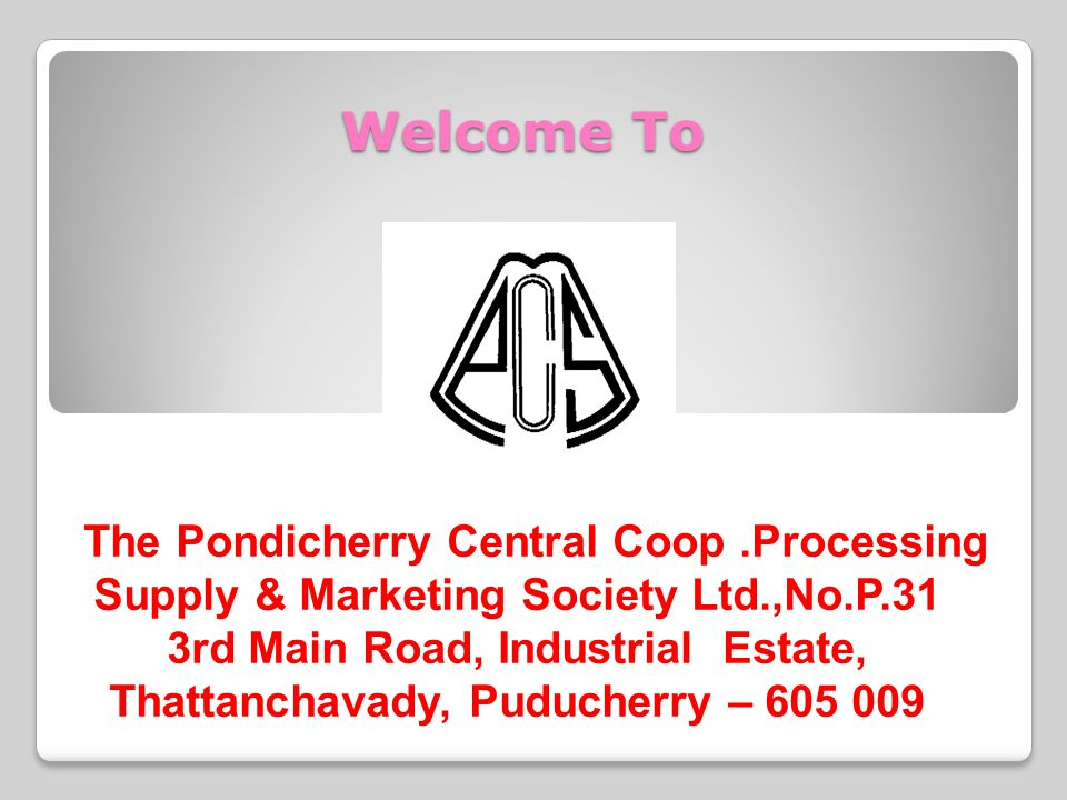 Welcome To The Pondicherry Central Coop.Processing Supply & Marketing Society Ltd.,No.P.31 3rd Main Road, Industrial Estate, Thattanchavady, Puducherr