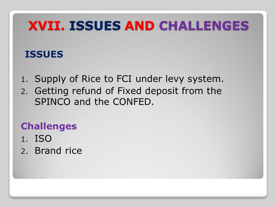 XVII. ISSUES AND CHALLENGES ISSUES 1. Supply of Rice to FCI under levy system. 2. Getting refund of Fixed deposit from the SPINCO and the CONFED. Chal