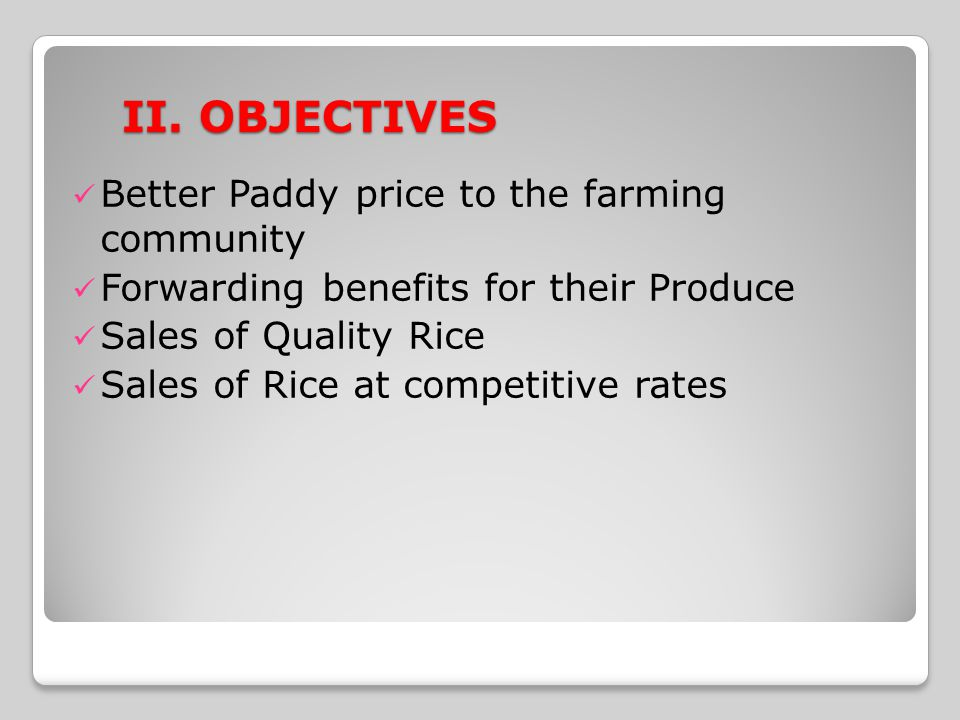 II. OBJECTIVES Better Paddy price to the farming community Forwarding benefits for their Produce Sales of Quality Rice Sales of Rice at competitive ra