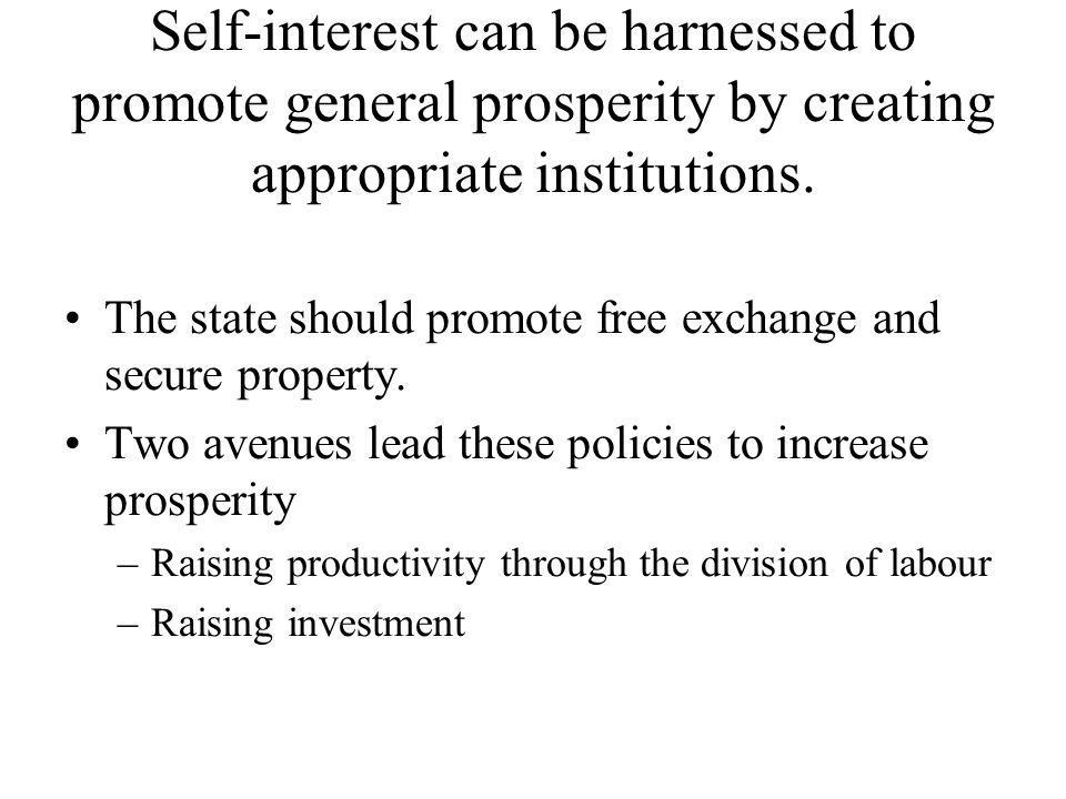 Self-interest can be harnessed to promote general prosperity by creating appropriate institutions. The state should promote free exchange and secure p