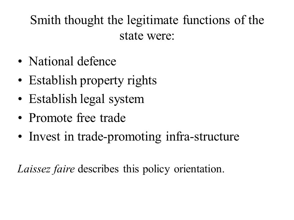 Smith thought the legitimate functions of the state were: National defence Establish property rights Establish legal system Promote free trade Invest