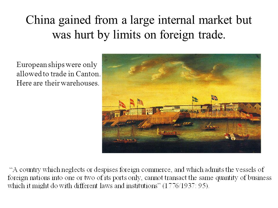 China gained from a large internal market but was hurt by limits on foreign trade. European ships were only allowed to trade in Canton. Here are their