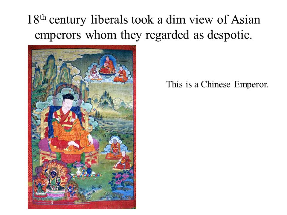 18 th century liberals took a dim view of Asian emperors whom they regarded as despotic. This is a Chinese Emperor.
