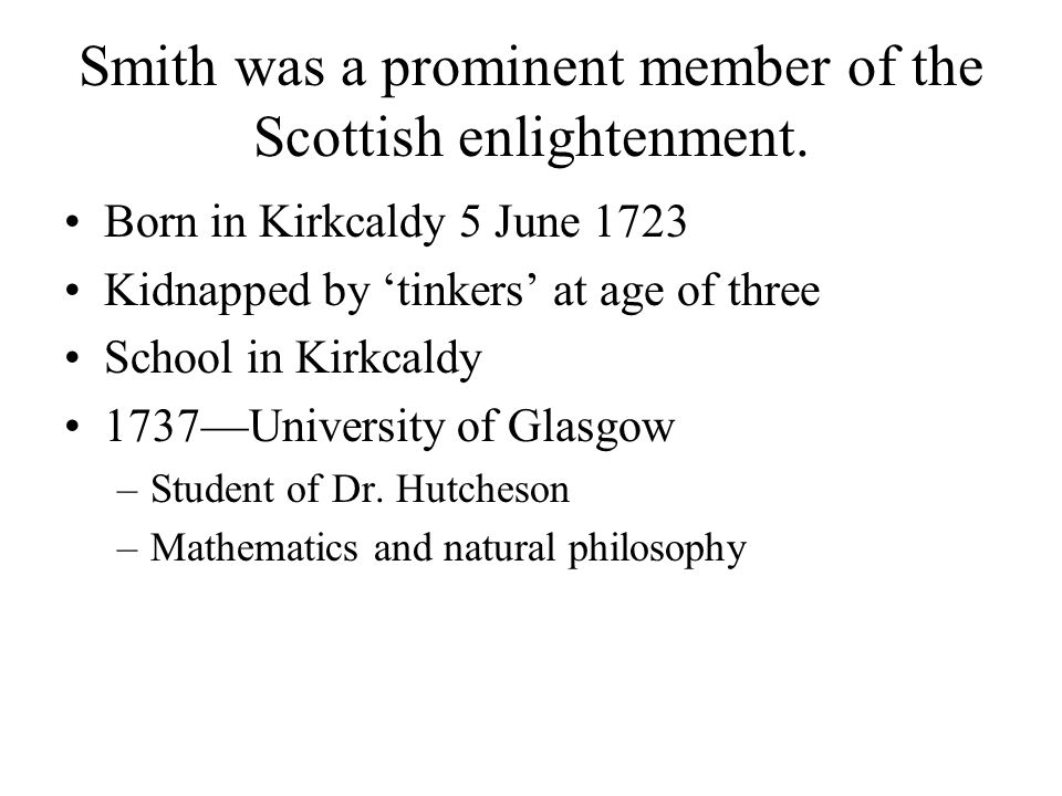 Smith was a prominent member of the Scottish enlightenment. Born in Kirkcaldy 5 June 1723 Kidnapped by tinkers at age of three School in Kirkcaldy 173