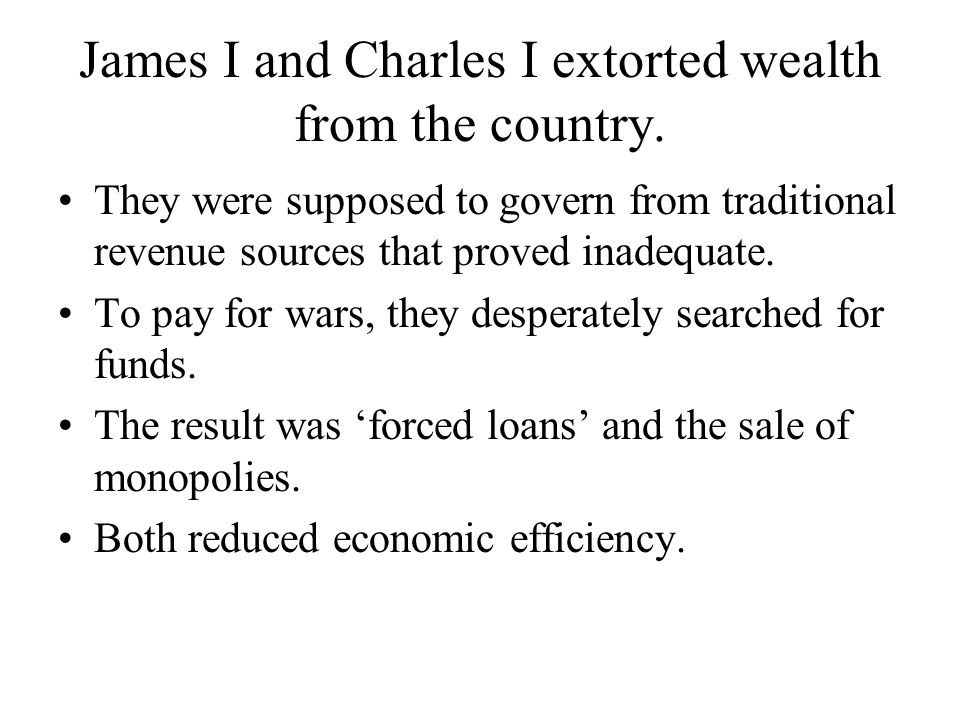 James I and Charles I extorted wealth from the country. They were supposed to govern from traditional revenue sources that proved inadequate. To pay f