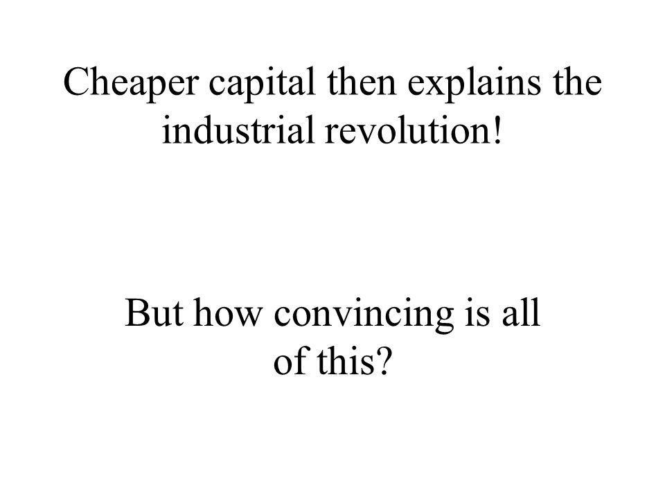Cheaper capital then explains the industrial revolution! But how convincing is all of this?