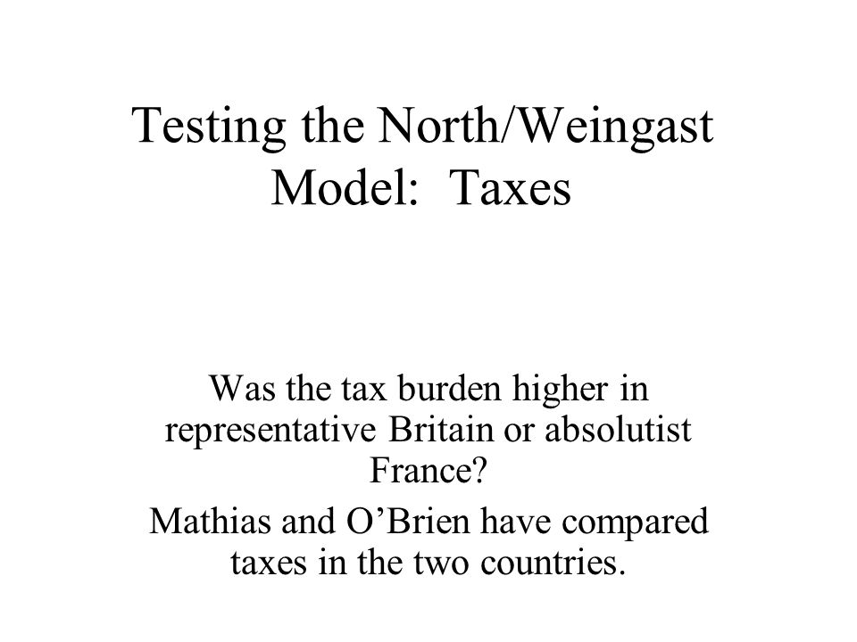 Testing the North/Weingast Model: Taxes Was the tax burden higher in representative Britain or absolutist France? Mathias and OBrien have compared tax