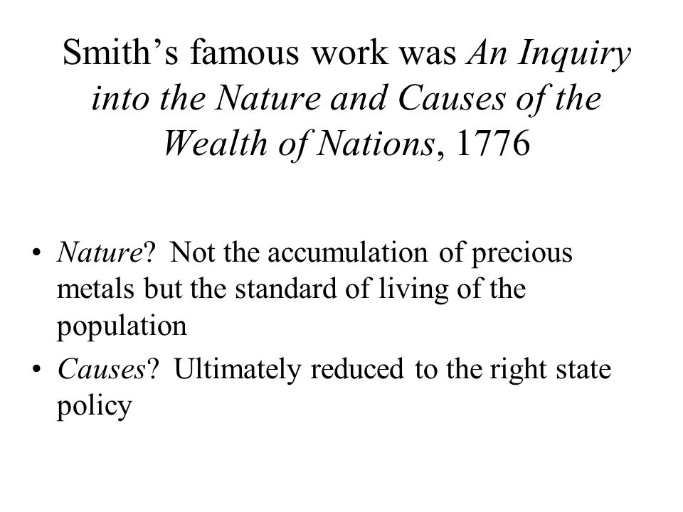 Smiths famous work was An Inquiry into the Nature and Causes of the Wealth of Nations, 1776 Nature? Not the accumulation of precious metals but the st