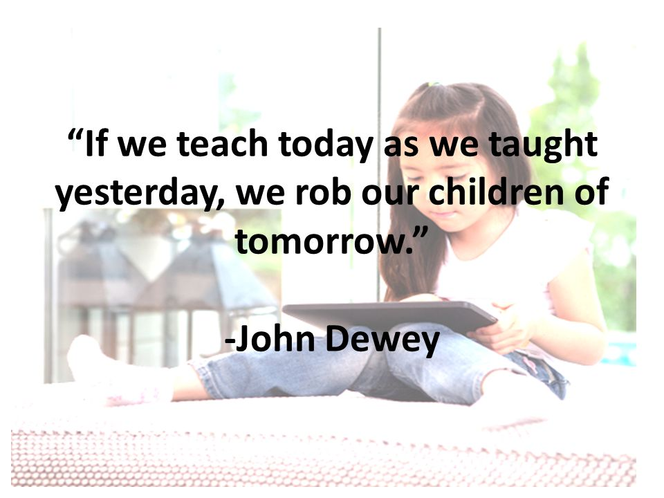If we teach today as we taught yesterday, we rob our children of tomorrow. -John Dewey