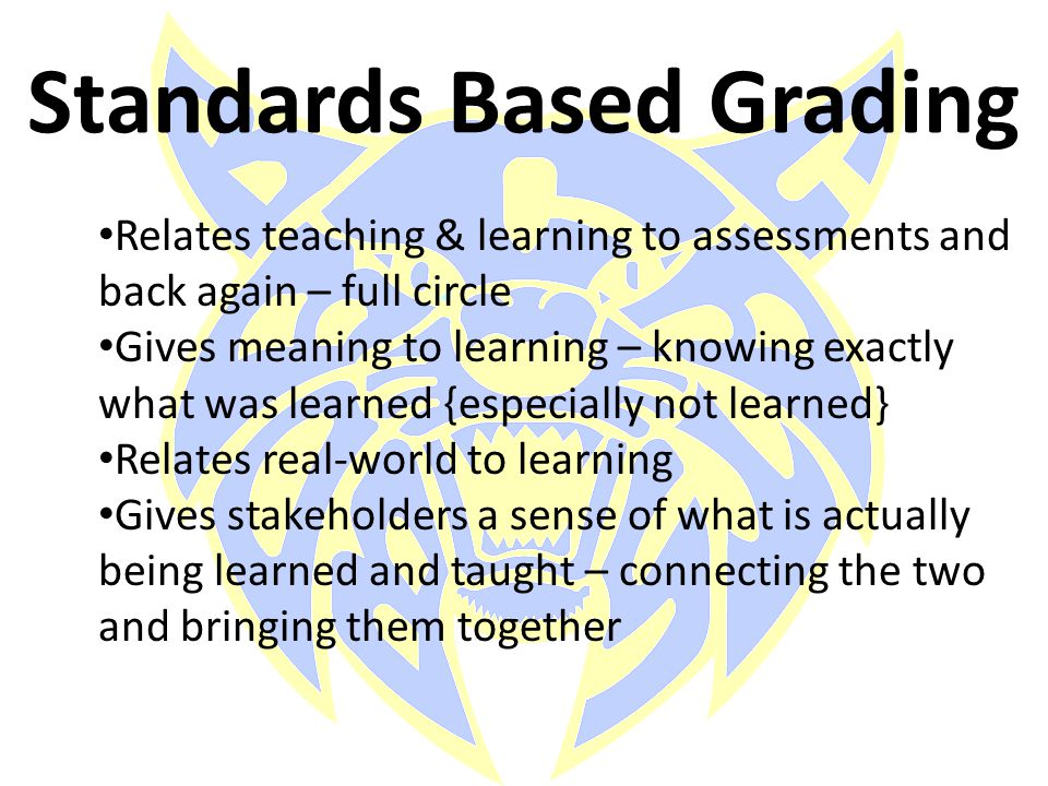 Standards Based Grading Relates teaching & learning to assessments and back again – full circle Gives meaning to learning – knowing exactly what was l