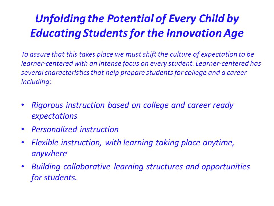 Unfolding the Potential of Every Child by Educating Students for the Innovation Age Preparing our children for their tomorrow means designing school environments that result in our students being: College Prepared Career Ready Community Involved