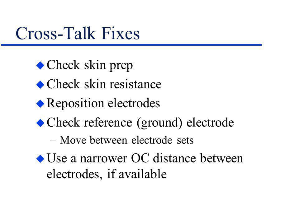 Cross-Talk Fixes u Check skin prep u Check skin resistance u Reposition electrodes u Check reference (ground) electrode –Move between electrode sets u