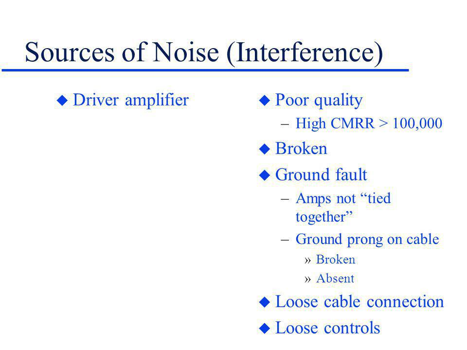 Sources of Noise (Interference) u Driver amplifier u Poor quality –High CMRR > 100,000 u Broken u Ground fault –Amps not tied together –Ground prong o