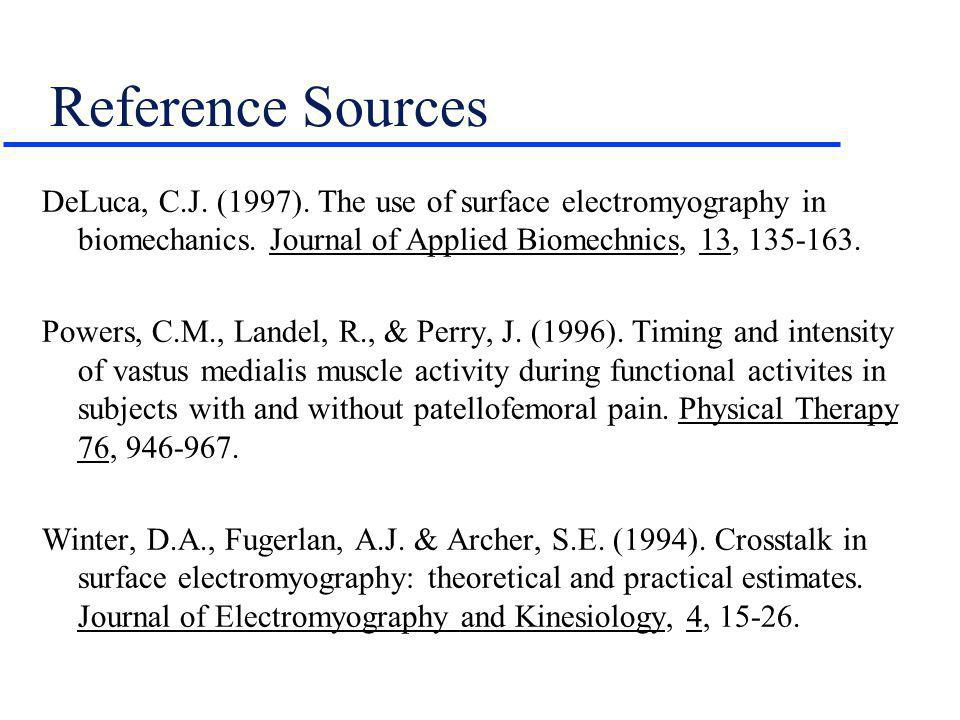 Reference Sources DeLuca, C.J. (1997). The use of surface electromyography in biomechanics. Journal of Applied Biomechnics, 13, 135-163. Powers, C.M.,