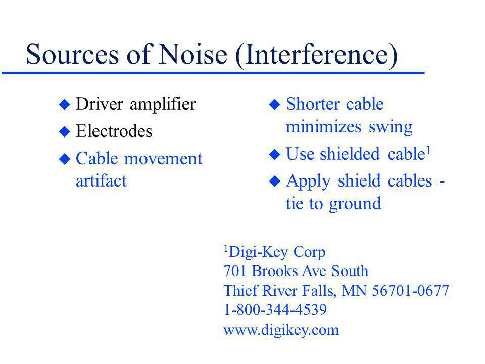Sources of Noise (Interference) u Driver amplifier u Electrodes u Cable movement artifact u Shorter cable minimizes swing u Use shielded cable 1 u App