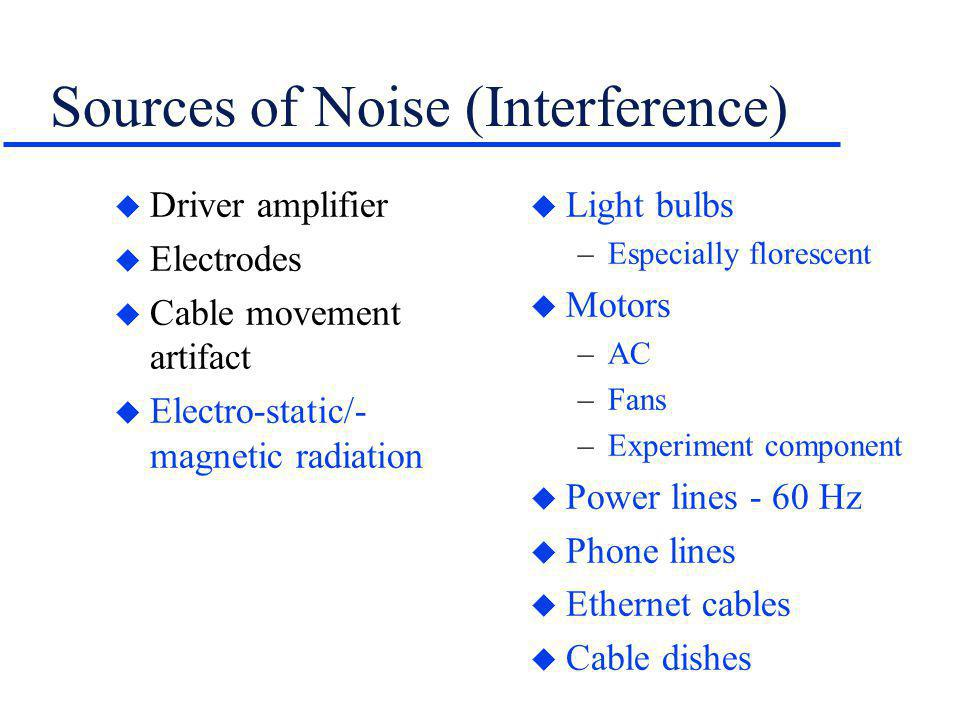 Sources of Noise (Interference) u Driver amplifier u Electrodes u Cable movement artifact u Electro-static/- magnetic radiation u Light bulbs –Especia