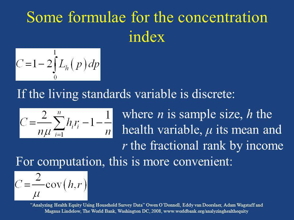Analyzing Health Equity Using Household Survey Data Owen ODonnell, Eddy van Doorslaer, Adam Wagstaff and Magnus Lindelow, The World Bank, Washington DC, 2008, www.worldbank.org/analyzinghealthequity Demographic standardization of the concentration index Can use either method of standardization presented in lecture 5 & compute the C index for the standardized distribution If want to standardized for the total correlation with demographic confounding variables (x), then can do in one-step OLS estimate of β 2 is indirectly standardized concentration index