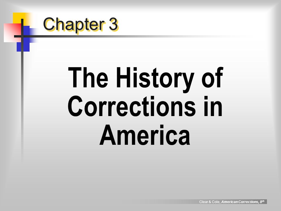 Clear & Cole, American Corrections, 8 th The History of Corrections The Colonial Period The Arrival of the Penitentiary The Pennsylvania System The New York ( Auburn ) System Debating the Systems Development or Prisons in the South and West Southern Penology Western Penology The Reformatory Movement Cincinnati, 1870 Elmira Reformatory Lasting Reforms