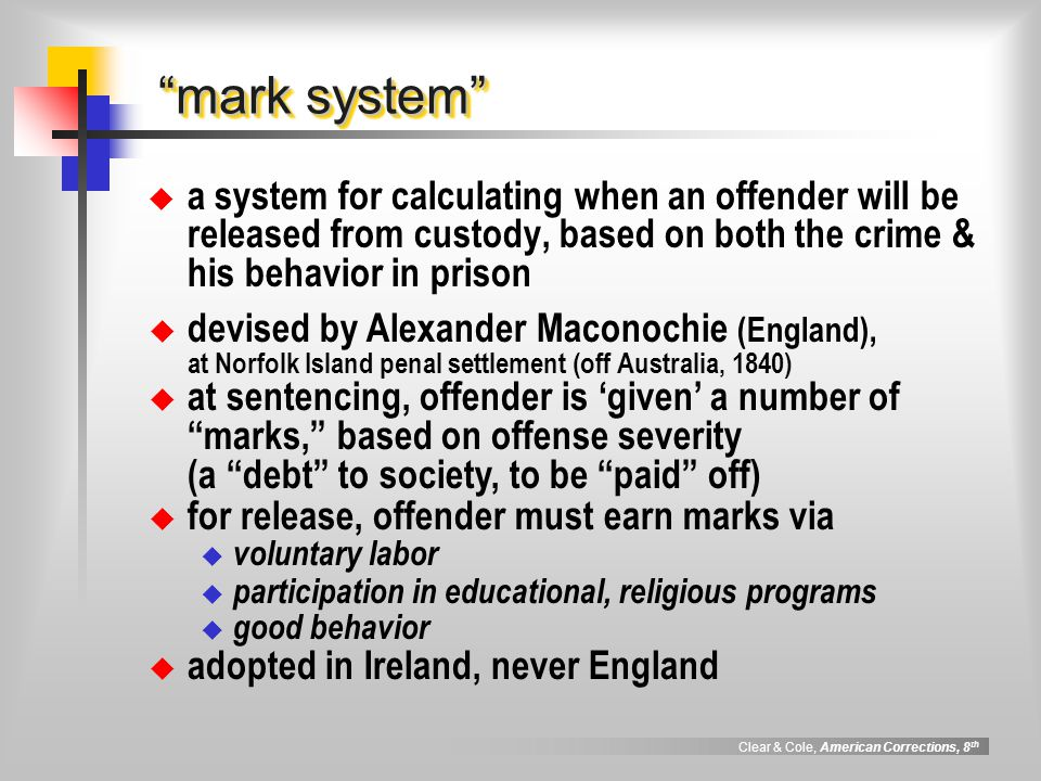 Clear & Cole, American Corrections, 8 th mark system a system for calculating when an offender will be released from custody, based on both the crime