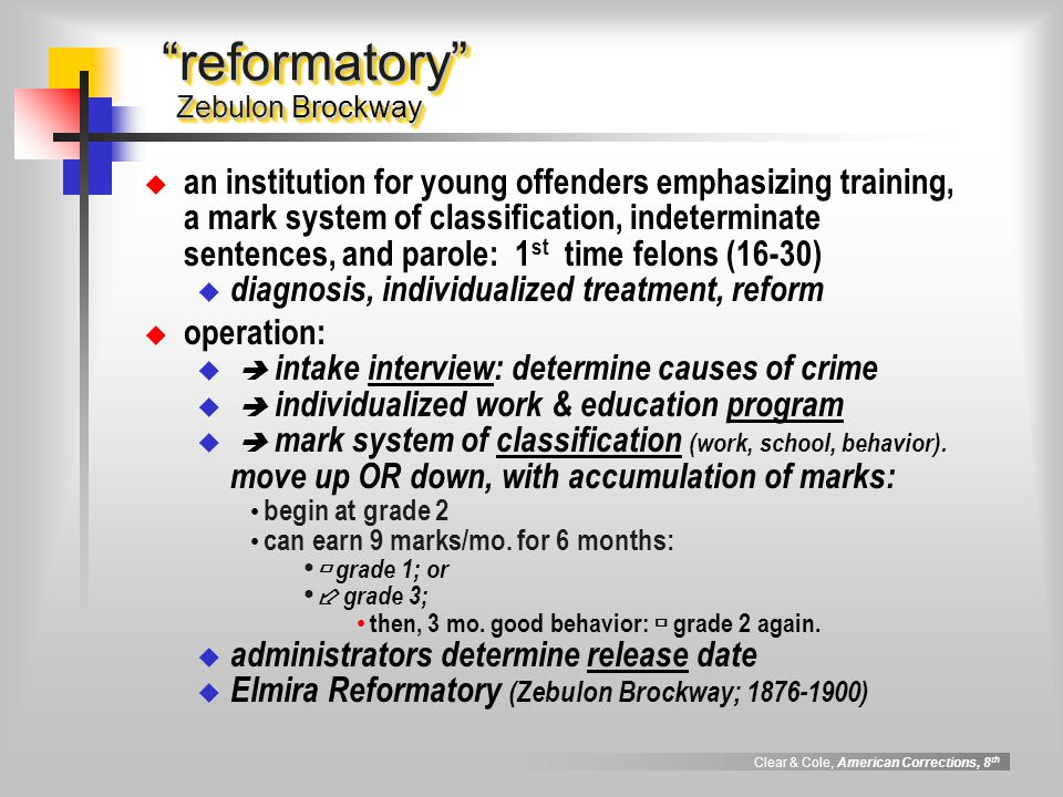 Clear & Cole, American Corrections, 8 th reformatory Zebulon Brockway an institution for young offenders emphasizing training, a mark system of classi