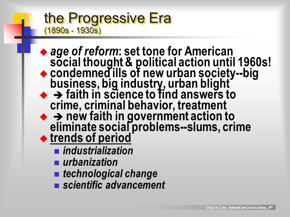 Clear & Cole, American Corrections, 8 th the Progressive Era (1890s - 1930s) age of reform : set tone for American social thought & political action u