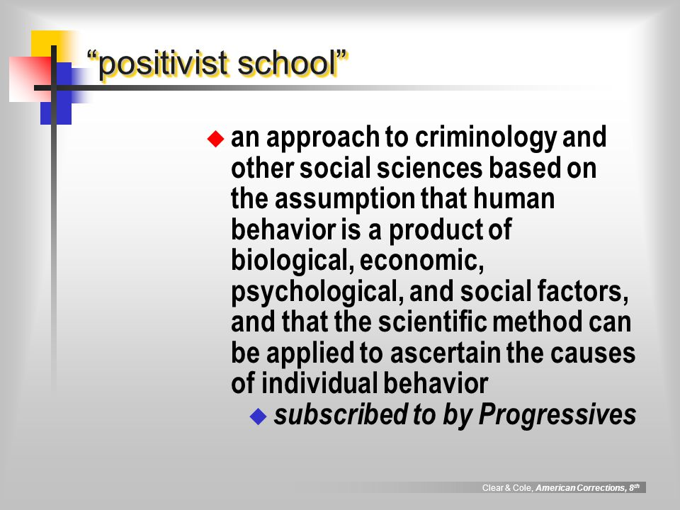 Clear & Cole, American Corrections, 8 th positivist school an approach to criminology and other social sciences based on the assumption that human beh